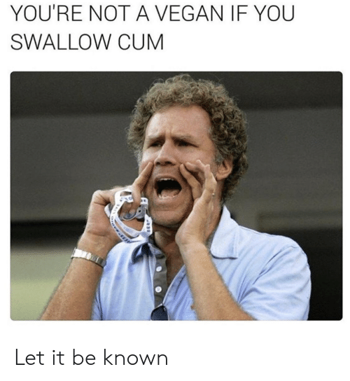 Cum, Vegan, and Let It Be: YOU'RE NOT A VEGAN IF YOU  SWALLOW CUM  ASSWMSS  H  BER Let it be known