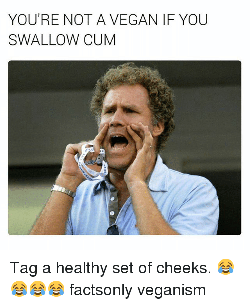 Cum, Vegan, and Dank Memes: YOU'RE NOT A VEGAN IF YOU  SWALLOW CUM Tag a healthy set of cheeks. 😂😂😂😂 factsonly veganism