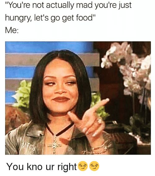 "Food, Funny, and Hungry: ""You're not actually mad you're just  hungry, let's go get food You kno ur right😏😏"