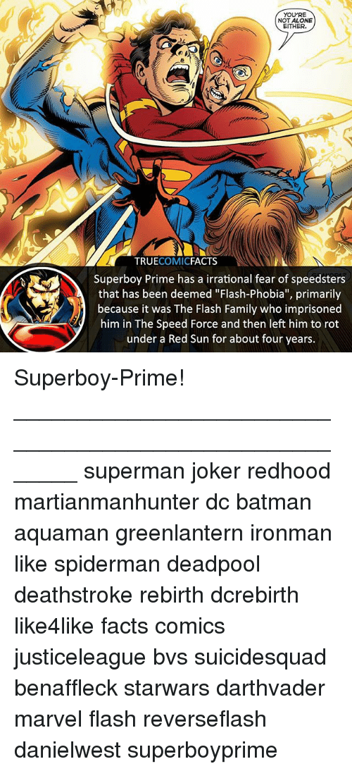 """Being Alone, Batman, and Facts: YOU'RE  NOT ALONE  EITHER.  TRUECOMICFACTS  Superboy Prime has a irrational fear of speedsters  that has been deemed """"Flash-Phobia"""", primarily  because it was The Flash Family who imprisoned  him in The Speed Force and then left him to rot  under a Red Sun for about four years. Superboy-Prime! ⠀_______________________________________________________ superman joker redhood martianmanhunter dc batman aquaman greenlantern ironman like spiderman deadpool deathstroke rebirth dcrebirth like4like facts comics justiceleague bvs suicidesquad benaffleck starwars darthvader marvel flash reverseflash danielwest superboyprime"""