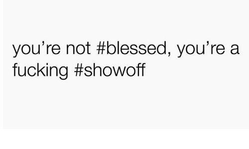 Blessed, Fucking, and Humans of Tumblr: you're not #blessed, you're a  fucking
