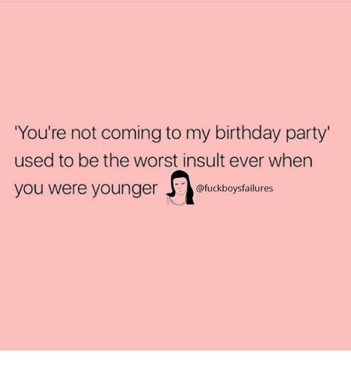 Birthday, Party, and The Worst: You're not coming to my birthday party'  used to be the worst insult ever when  you were youngckboysfailures