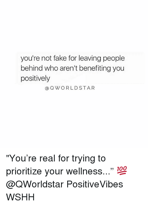 """Fake, Memes, and Wshh: you're not fake for leaving people  behind who aren't benefiting you  positively  @QWORLDSTA R """"You're real for trying to prioritize your wellness..."""" 💯 @QWorldstar PositiveVibes WSHH"""