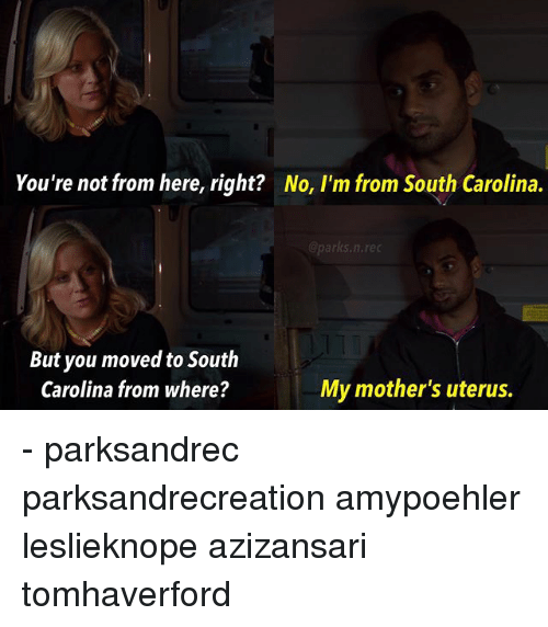Memes, Mothers, and 🤖: You're not from here, right?  No, l'm from South Carolina.  @parks.n.re  But you moved to South  Carolina from where?  My mother's uterus. - parksandrec parksandrecreation amypoehler leslieknope azizansari tomhaverford