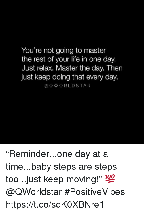 "Life, Time, and Baby: You're not going to master  the rest of your life in one day.  Just relax. Master the day. Then  just keep doing that every day.  @ QWORLDSTAR ""Reminder...one day at a time...baby steps are steps too...just keep moving!"" 💯 @QWorldstar #PositiveVibes https://t.co/sqK0XBNre1"