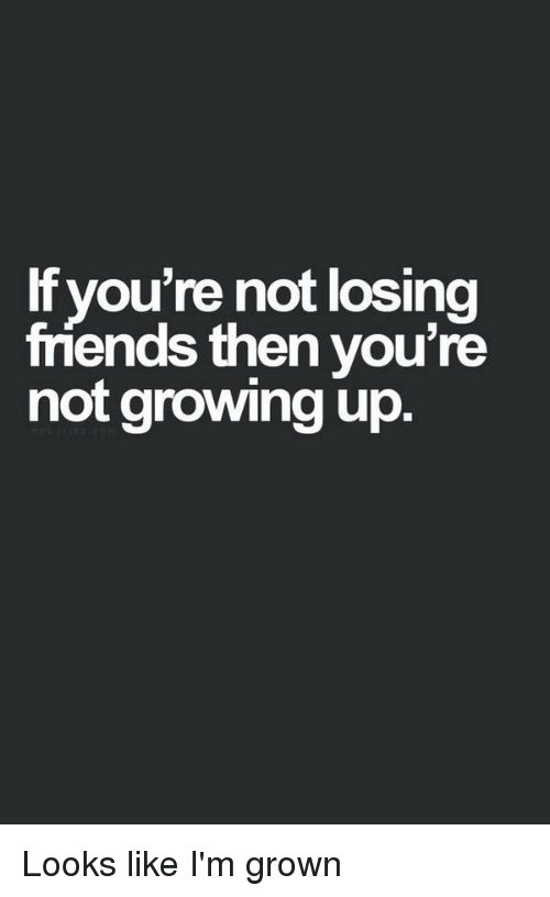 youre not losing friends then youre not growing up looks 11449552 ✅ 25 best memes about losing friends losing friends memes