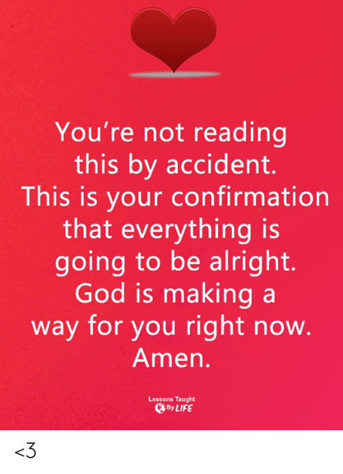 God, Life, and Memes: You're not reading  this by accident.  This is your confirmation  that everything is  going to be alright.  God is making a  way for you right now  Amen  Lessons Taught  @By LIFE <3