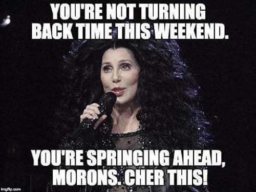 Cher, Weekend, and This: YOU'RE NOT TURNING  BACKTIME THIS WEEKEND.  YOU'RE SPRINGING AHEAD,  MORONS. CHER THIS
