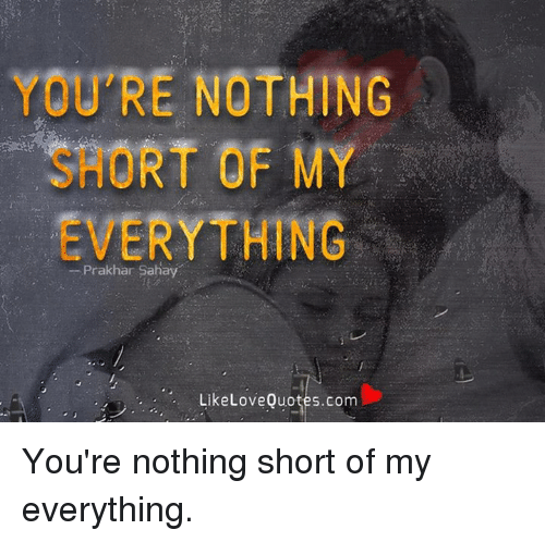 You/'re nothing short of my everything
