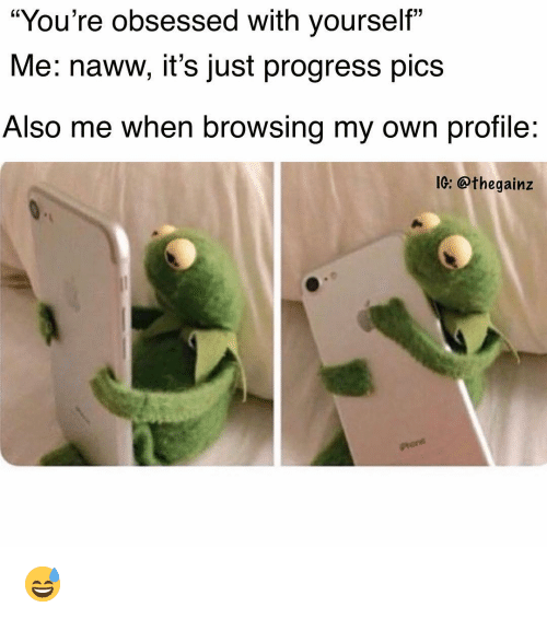 "Memes, 🤖, and Pics: ""You're obsessed with yourself""  Me: naww, it's just progress pics  Also me when browsing my own profile  02  1G: @thegainz 😅"