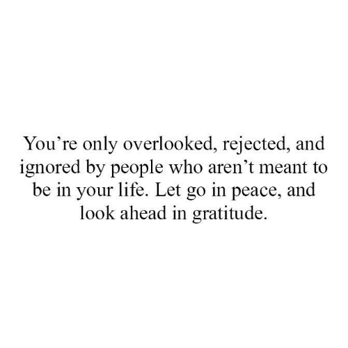 Life, Memes, and Peace: You're only overlooked, rejected, and  ignored by people who aren't meant to  be in your life. Let go in peace, and  look ahead in gratitude.