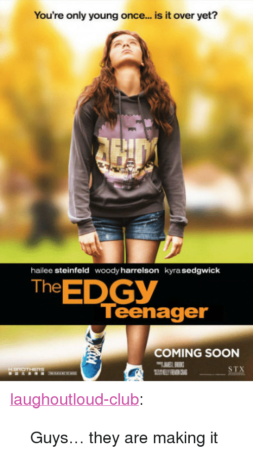 "Club, Soon..., and Tumblr: You're only young once... is it over yet?  hailee steinfeld  woody harrelson  kyra sedgwick  The EDGY  Teenager  COMING SOON  STX <p><a href=""http://laughoutloud-club.tumblr.com/post/157202499585/guys-they-are-making-it"" class=""tumblr_blog"">laughoutloud-club</a>:</p>  <blockquote><p>Guys… they are making it</p></blockquote>"