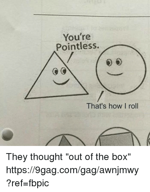 "9gag, Dank, and Thought: You're  Pointless.  That's how I roll They thought ""out of the box"" https://9gag.com/gag/awnjmwy?ref=fbpic"