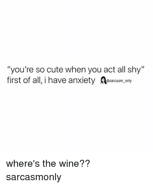 """Cute, Funny, and Memes: """"you're so cute when you act all shy""""  first of all, i have anxiety asarcasm,only where's the wine?? sarcasmonly"""