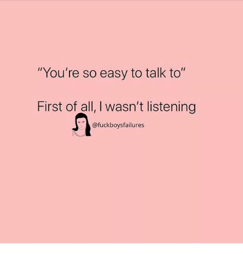 "Girl Memes, Easy, and All: ""You're so easy to talk to""  First of all, I wasn't listening  @fuckboysfailures"