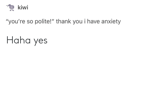 """Thank You, Anxiety, and Haha: """"you're so polite!"""" thank you i have anxiety Haha yes"""
