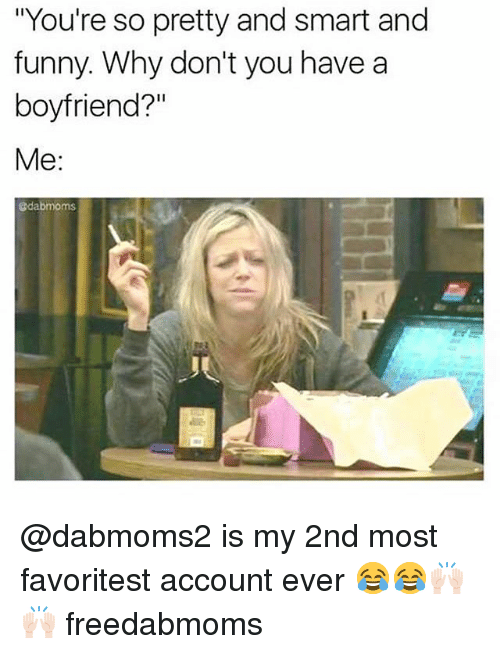 "Funny, Boyfriend, and And Funny: ""You're so pretty and smart and  funny. Why don't you have a  boyfriend?""  Me:  @dabmoms @dabmoms2 is my 2nd most favoritest account ever 😂😂🙌🏻🙌🏻 freedabmoms"
