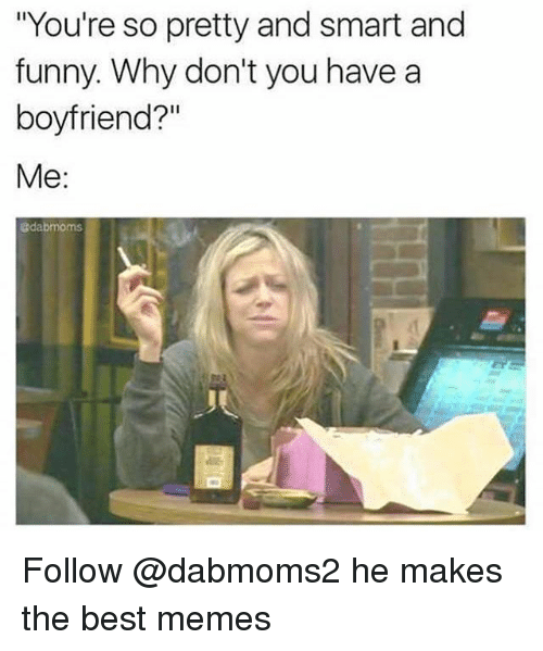 "Funny, Memes, and Best: ""You're so pretty and smart and  funny. Why don't you have a  boyfriend?""  Me  @dabmoms Follow @dabmoms2 he makes the best memes"