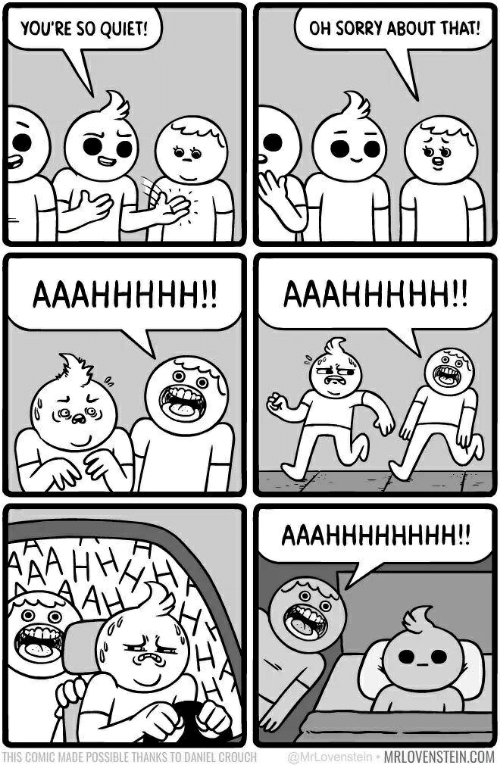 Sorry, Quiet, and Com: YOU'RE SO QUIET!  OH SORRY ABOUT THAT!  AААННННН!!  AААННННН!!  AААНННННННН!!  @MrLovenstein MRLOVENSTEIN.COM  THIS COMIC MADE POSSIBLE THANKS TO DANIEL CROUCH