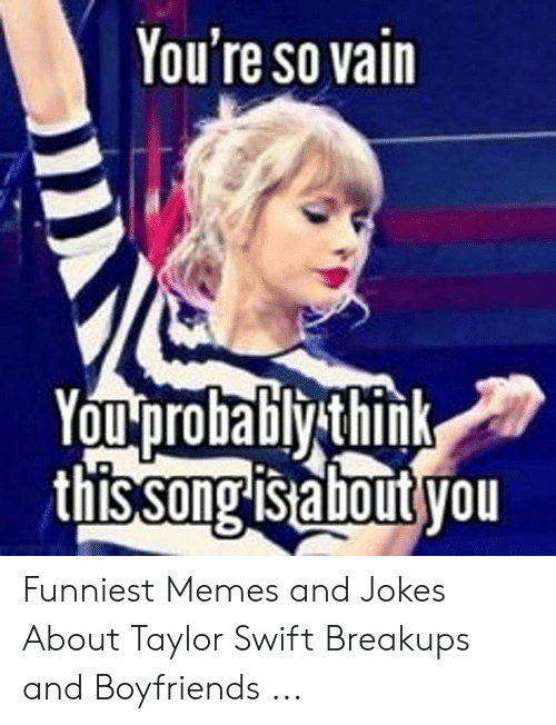 You Re So Vain Youprobably Think Thissong Is About You Funniest Memes And Jokes About Taylor Swift Breakups And Boyfriends Meme On Me Me