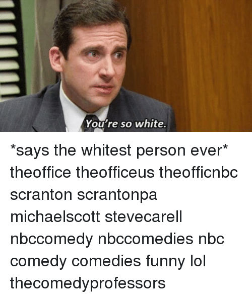 you re so white says the whitest person ever theoffice theofficeus