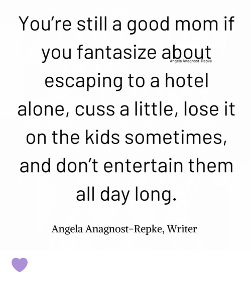 Being Alone, Memes, and Good: You're still a good mom if  you fantasize about  escaping to a hotel  alone, cuss a little, lose it  on the kids sometimes,  and don't entertain them  all day long  Angela Anagnost-Repke, Writer  Angela Anagnost-Repke 💜