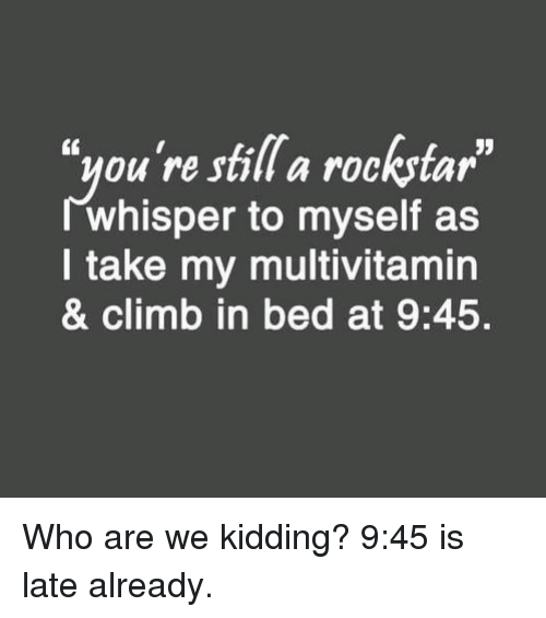 """Memes, 🤖, and Rockstar: """"you're still a rockstar  JJ  whisper to myself as  take my multivitamin  & climb in bed at 9:45. Who are we kidding? 9:45 is late already."""