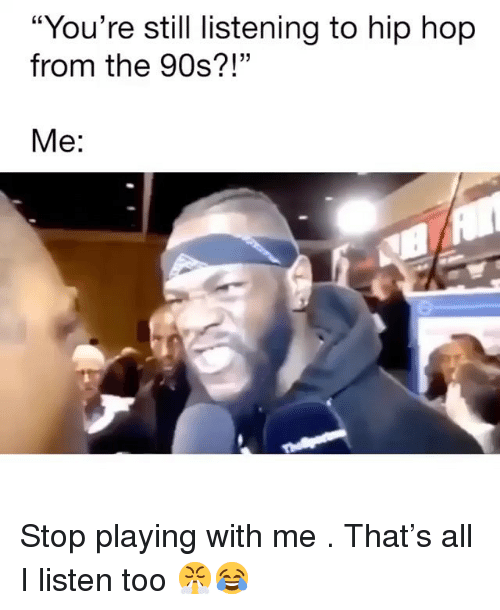 """Memes, Hip Hop, and 90's: """"You're still listening to hip hop  from the 90s?!""""  Me: Stop playing with me . That's all I listen too 😤😂"""