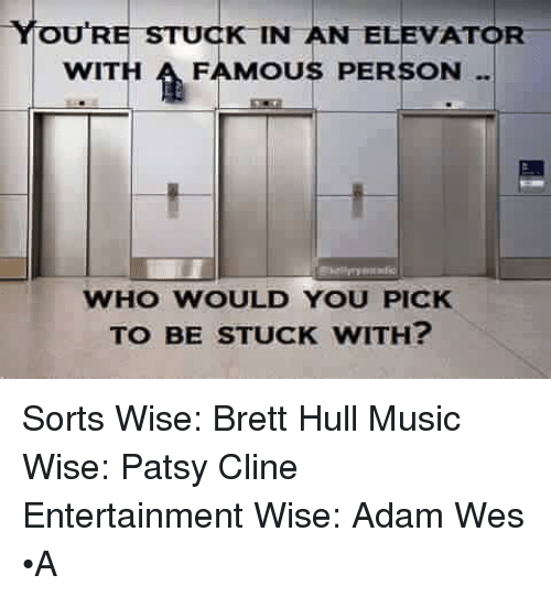 YOURE STUCK IN AN ELEVATOR WITH a FAMOUS PERSON WHO WOULD