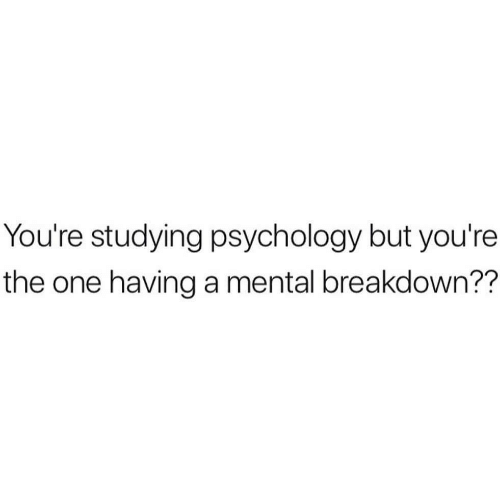 Psychology, One, and Breakdown: You're studying psychology but you're  the one having a mental breakdown??