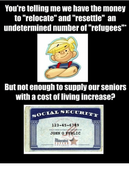 """Memes, Money, and Living: You're telling me we have the money  to """"relocate"""" and""""resettle"""" an  undetermined number of """"refugees""""""""  But not enough to supply our seniors  with a cost of living increase?  SECURITY  SOCIAL SE  123-45-6789  JOHN O PUBLIC"""