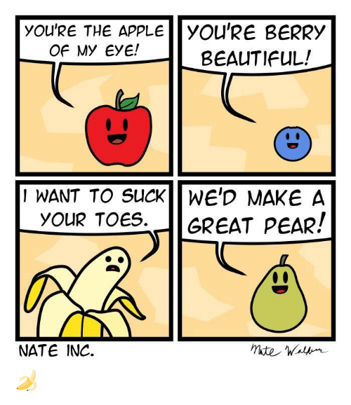 Apple, Beautiful, and Eye: YOU'RE THE APPLE |YOU'RE BERRy  Of My EyE!  BEAUTIFUL!  I WANT TO SUCKWE'D MAKE A  YOUR TOeS.GREAT PEAR!  NATE INC. 🍌