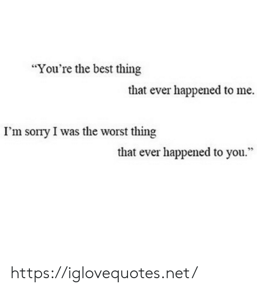 """Sorry, The Worst, and Best: """"You're the best thing  that ever happened to me.  I'm sorry I was the worst thing  that ever happened to you."""" https://iglovequotes.net/"""