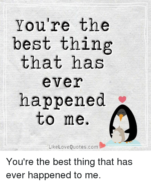 Youre The Best Thing That Has Ever Happened To Me Likelovequotescom
