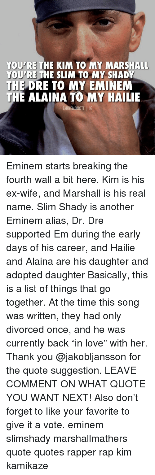 "Dr. Dre, Eminem, and Love: YOU'RE THE KIM TO MY MARSHALL  YOU'RE THE SLIM TO MY SHADY  THE  DRE TO MY EMINEM  E ALAINA TO MY HAILIE  EMINEMQUOTE IG Eminem starts breaking the fourth wall a bit here. Kim is his ex-wife, and Marshall is his real name. Slim Shady is another Eminem alias, Dr. Dre supported Em during the early days of his career, and Hailie and Alaina are his daughter and adopted daughter Basically, this is a list of things that go together. At the time this song was written, they had only divorced once, and he was currently back ""in love"" with her. Thank you @jakobljansson for the quote suggestion. LEAVE COMMENT ON WHAT QUOTE YOU WANT NEXT! Also don't forget to like your favorite to give it a vote. eminem slimshady marshallmathers quote quotes rapper rap kim kamikaze"