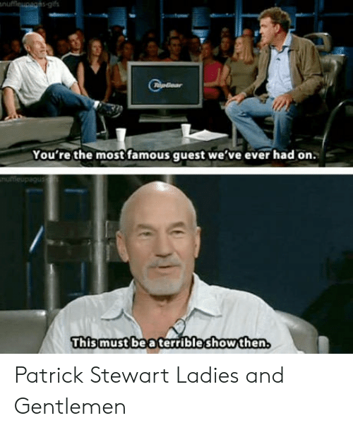 Quest, Patrick Stewart, and Show: You're the most famous quest we've ever had on.  This must bea terrible show then Patrick Stewart Ladies and Gentlemen