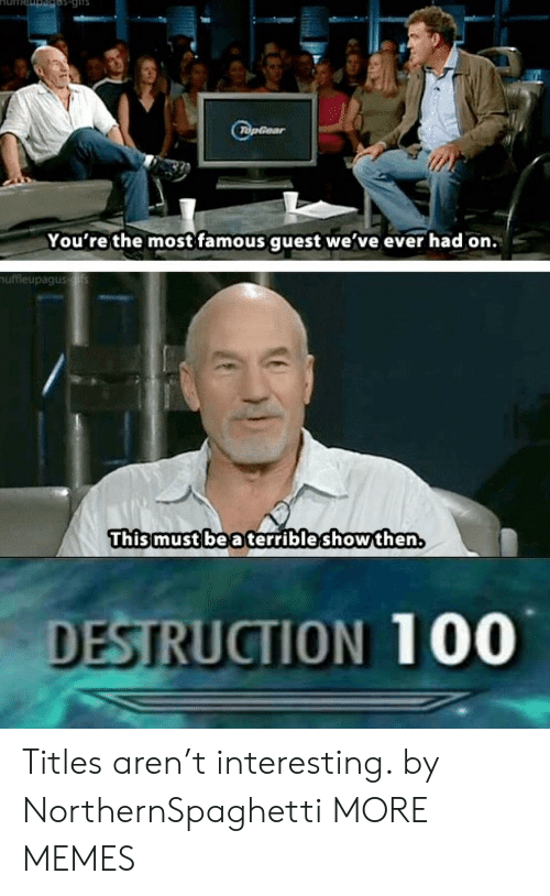 Anaconda, Dank, and Memes: You're the most famous quest we've ever had on.  uffleupagus  Thismust be a terrible showthen.  DESTRUCTION 100 Titles aren't interesting. by NorthernSpaghetti MORE MEMES