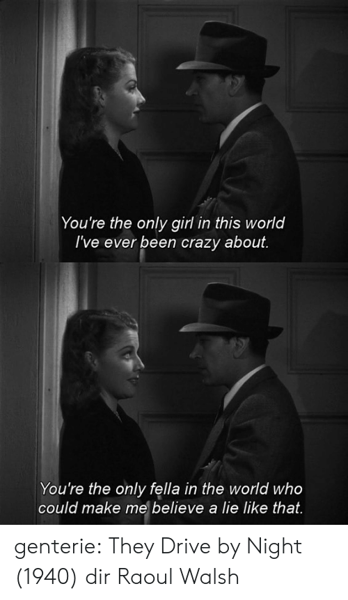 Crazy, Drive By, and Tumblr: You're the only girl in this world  I've ever been crazy about.   You're the only fella in the world who  could make me believe a lie like that. genterie:  They Drive by Night (1940) dir Raoul Walsh