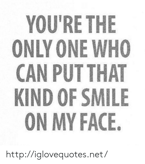 Http, Smile, and Only One: YOU'RE THE  ONLY ONE WHO  CAN PUTTHAT  KIND OF SMILE  ON MY FACE http://iglovequotes.net/