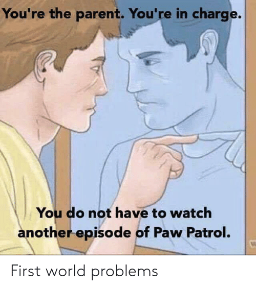 Watch, World, and PAW Patrol: You're the parent. You're in charge.  You do not have to watch  another episode of Paw Patrol. First world problems