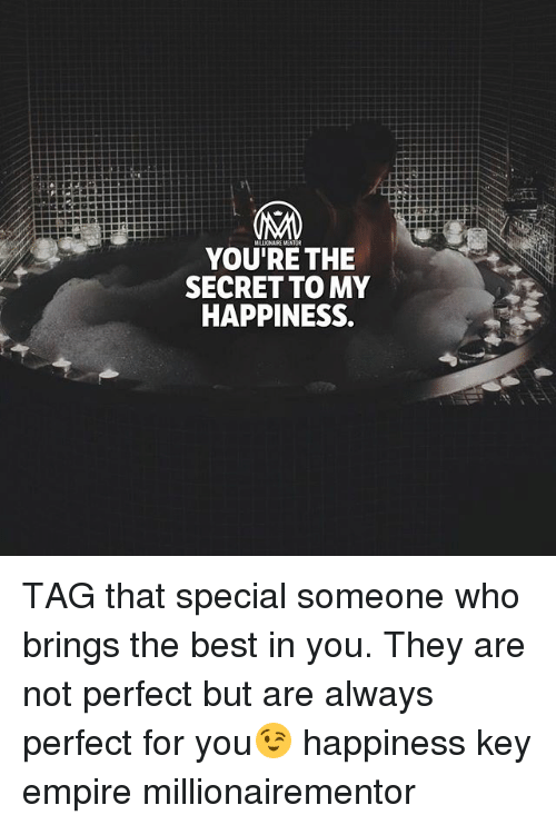 Empire, Memes, and Best: YOU'RE THE  SECRET TO MY  HAPPINESS TAG that special someone who brings the best in you. They are not perfect but are always perfect for you😉 happiness key empire millionairementor