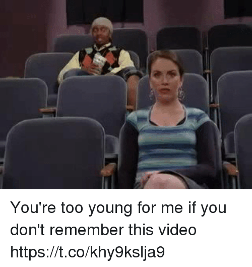 Video, Girl Memes, and Remember: You're too young for me if you don't remember this video https://t.co/khy9kslja9