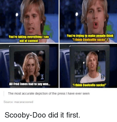 "Funny, Scooby Doo, and Fred: You're trying to make people think  You're taking everything Isay  1think coolsvillesuckst!  (outol context  All Fred Jones had to say was..  ""I think CoolSvile Sucks!""  The most accurate depiction of the press l have ever seen  Source: macaracooned Scooby-Doo did it first."
