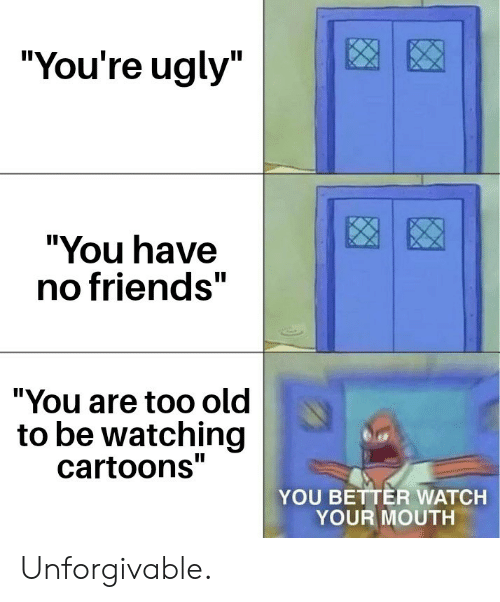 """Friends, Ugly, and Cartoons: """"You're ugly""""  """"You have  no friends""""  """"You are too old  to be watching  cartoons""""  YOU BETTER WATCH  YOUR MOUTH Unforgivable."""