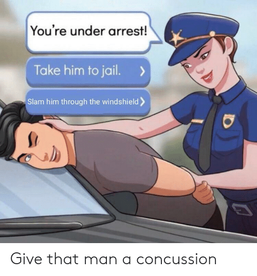 Concussion, Jail, and Dank Memes: You're under arrest!  Take him to jail.  Slam him through the windshield Give that man a concussion