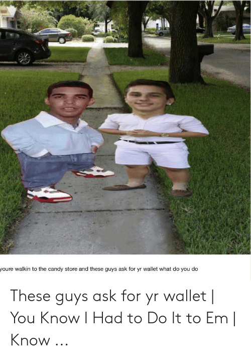 Candy, Ask, and You: youre walkin to the candy store and these guys ask for yr wallet what do you do These guys ask for yr wallet   You Know I Had to Do It to Em   Know ...