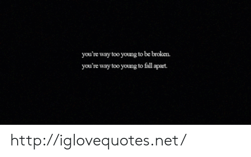 Fall, Http, and Net: you're way too young to be broken  you're way too young to fall apart http://iglovequotes.net/