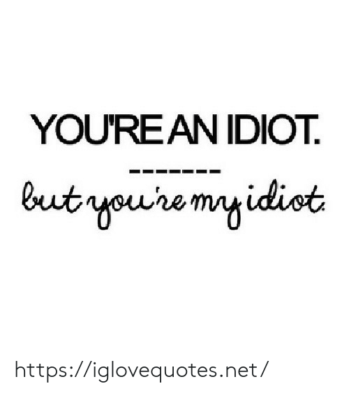 Idiot, Net, and Href: YOU'REAN IDIOT  but youre myidiot https://iglovequotes.net/