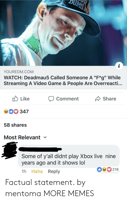"Dank, Lol, and Memes: YOUREDM.COM  WATCH: Deadmau5 Called Someone A ""F*g"" While  Streaming A Video Game & People Are Overreacti...  cb Like  40 347  58 shares  Most Relevant  comment  Share  Some of y'all didnt play Xbox live nine  years ago and it shows lol  1h Haha Reply  090218 Factual statement. by mentoma MORE MEMES"