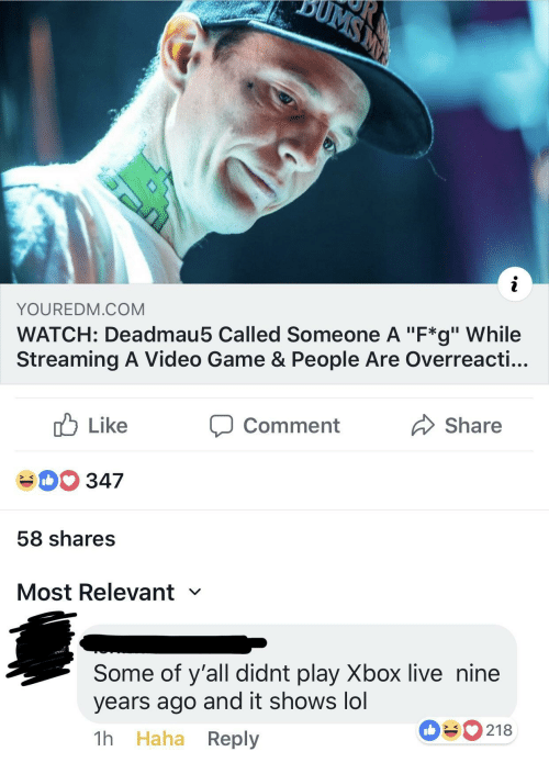 "Lol, Xbox Live, and Xbox: YOUREDM.COM  WATCH: Deadmau5 Called Someone A ""F*g"" While  Streaming A Video Game & People Are Overreacti...  cb Like  40 347  58 shares  Most Relevant  comment  Share  Some of y'all didnt play Xbox live nine  years ago and it shows lol  1h Haha Reply  090218"